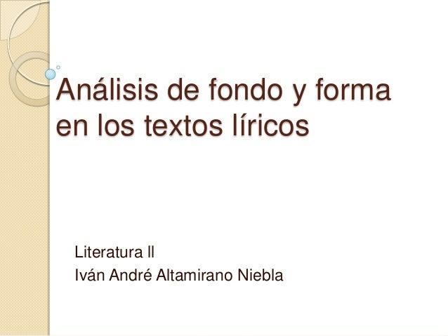Análisis de fondo y formaen los textos líricos Literatura ll Iván André Altamirano Niebla