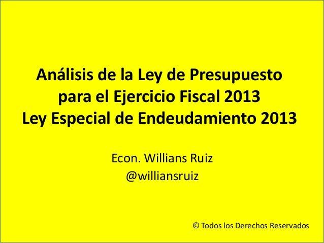 Análisis de la Ley de Presupuesto     para el Ejercicio Fiscal 2013Ley Especial de Endeudamiento 2013           Econ. Will...