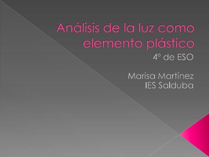 Análisis de la luz comoelemento plástico<br />4º de ESO<br />Marisa Martínez<br />IES Salduba<br />