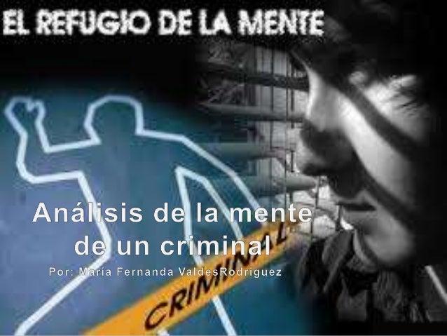  Se dice que la mente criminal es muy compleja, pues en aquellos individuos que cometen delitos de índole criminal, no ex...