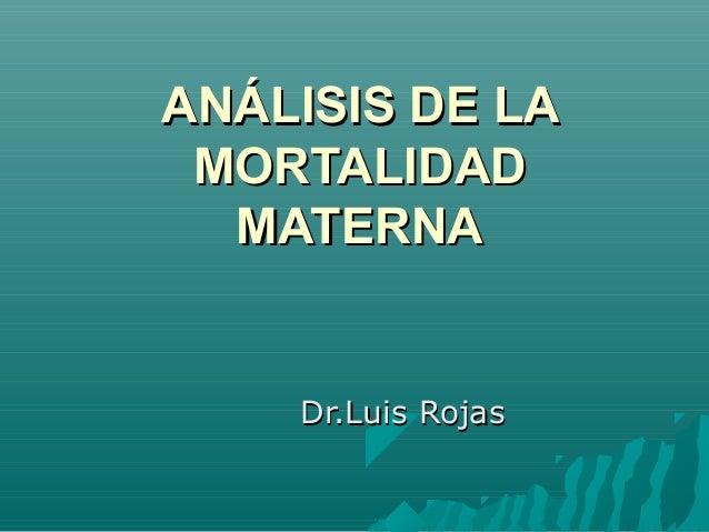 ANÁLISIS DE LAANÁLISIS DE LA MORTALIDADMORTALIDAD MATERNAMATERNA Dr.Luis RojasDr.Luis Rojas