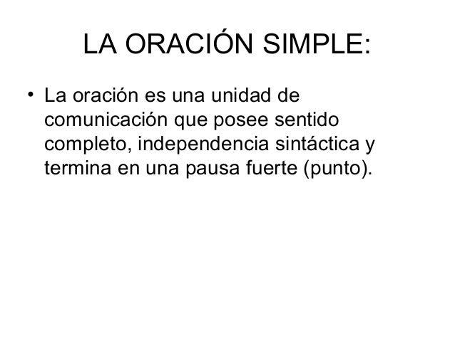 LA ORACIÓN SIMPLE: • La oración es una unidad de comunicación que posee sentido completo, independencia sintáctica y termi...