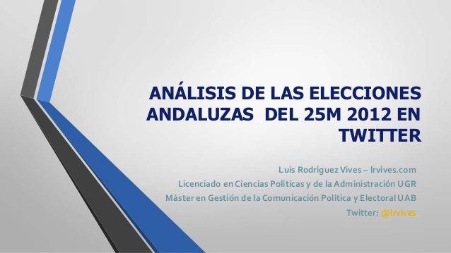 ANÁLISIS DE LAS ELECCIONES ANDALUZAS DEL 25M 2012 EN TWITTER Luis RodríguezVives – lrvives.com Licenciado en Ciencias Polí...