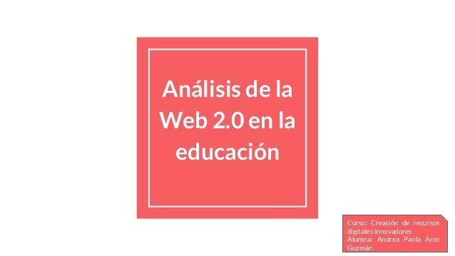 Análisis de la Web 2.0 en la educación Curso: Creación de recursos digitales innovadores Alumna: Andrea Paola Arce Guzmán