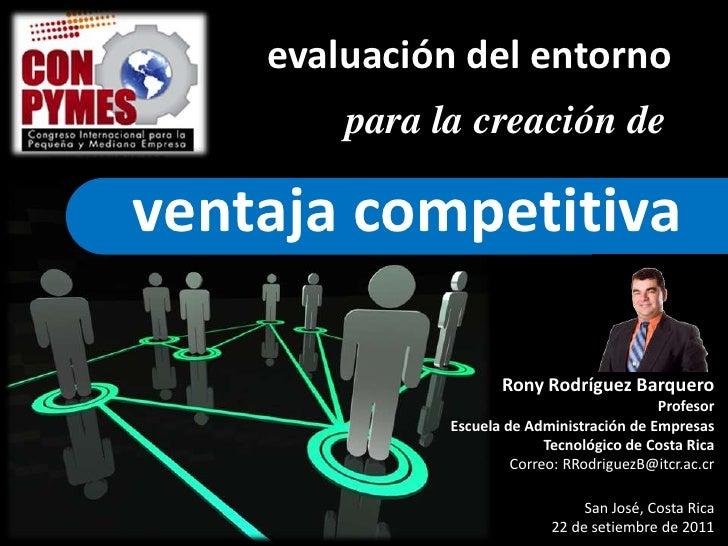 evaluación del entorno<br />para la creación de<br />ventaja competitiva<br />Rony Rodríguez Barquero<br />Profesor<br />E...