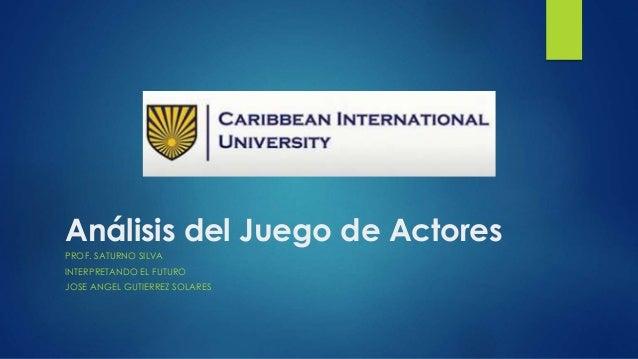 Análisis del Juego de Actores PROF. SATURNO SILVA INTERPRETANDO EL FUTURO JOSE ANGEL GUTIERREZ SOLARES