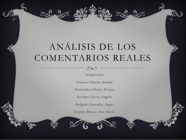 ANÁLISIS DE LOS COMENTARIOS REALES Integrantes: Orosco Vidarte, Anabel Fernández Flores, Evelyn Suclupe Cueva, Angela Delg...