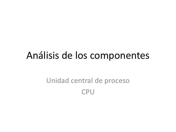 Análisis de los componentes    Unidad central de proceso              CPU