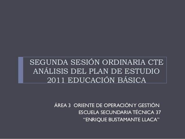 SEGUNDA SESIÓN ORDINARIA CTE ANÁLISIS DEL PLAN DE ESTUDIO 2011 EDUCACIÓN BÁSICA ÁREA 3 ORIENTE DE OPERACIÓN Y GESTIÓN ESCU...