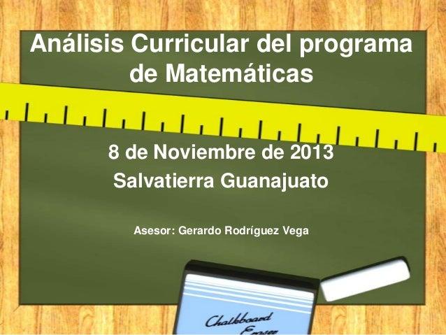 Análisis Curricular del programa de Matemáticas 8 de Noviembre de 2013 Salvatierra Guanajuato Asesor: Gerardo Rodríguez Ve...