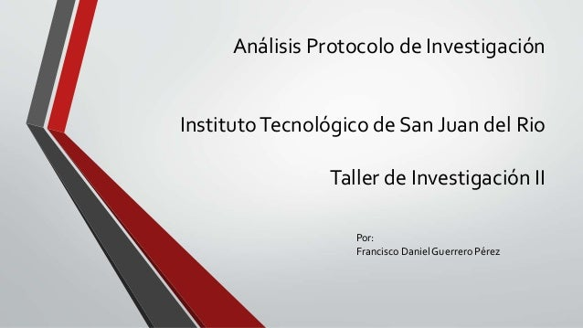 Análisis Protocolo de Investigación InstitutoTecnológico de San Juan del Rio Taller de Investigación II Por: Francisco Dan...