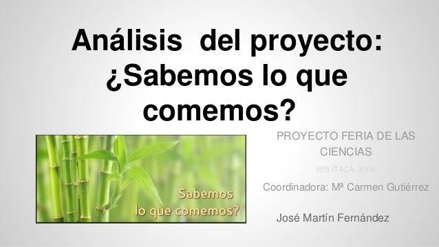 Análisis del proyecto: ¿Sabemos lo que comemos? José Martín Fernández PROYECTO FERIA DE LAS CIENCIAS (IES ÍTACA. 2014) Coo...