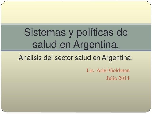 Lic. Ariel Goldman Julio 2014 Sistemas y políticas de salud en Argentina. Análisis del sector salud en Argentina.
