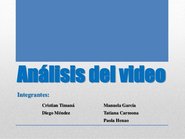 Análisis del video Integrantes: Cristian Timaná Manuela García Diego Méndez Tatiana Carmona Paola Henao