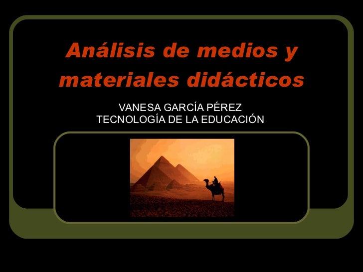 Análisis de medios y materiales didácticos VANESA GARCÍA PÉREZ TECNOLOGÍA DE LA EDUCACIÓN