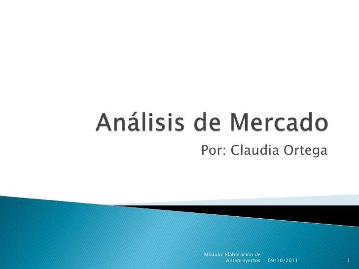 Análisis de Mercado<br />Por: Claudia Ortega<br />09/10/2011<br />Módulo: Elaboración de Anteproyectos<br />1<br />