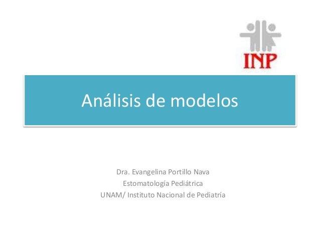 Análisis de modelos  Dra. Evangelina Portillo Nava  Estomatología Pediátrica  UNAM/ Instituto Nacional de Pediatría