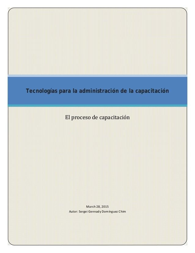 March 28, 2015 Autor: Sergei Gennady Domínguez Chim Tecnologías para la administración de la capacitación El proceso de ca...