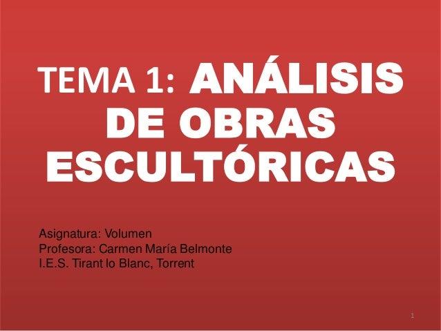 TEMA 1: ANÁLISIS DE OBRAS ESCULTÓRICAS 1 Asignatura: Volumen Profesora: Carmen María Belmonte I.E.S. Tirant lo Blanc, Torr...