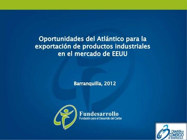 Oportunidades del Atlántico para laexportación de productos industriales       en el mercado de EEUU            Barranquil...