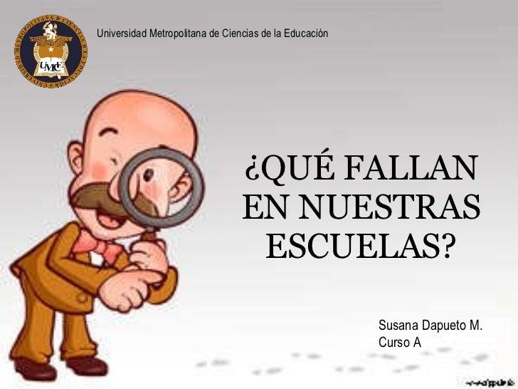 ¿QUÉ FALLAN EN NUESTRAS ESCUELAS? Susana Dapueto M. Curso A Universidad Metropolitana de Ciencias de la Educación