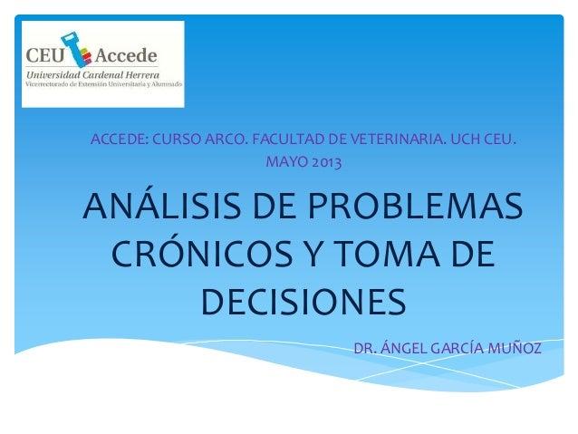ANÁLISIS DE PROBLEMASCRÓNICOS Y TOMA DEDECISIONESACCEDE: CURSO ARCO. FACULTAD DE VETERINARIA. UCH CEU.MAYO 2013DR. ÁNGEL G...