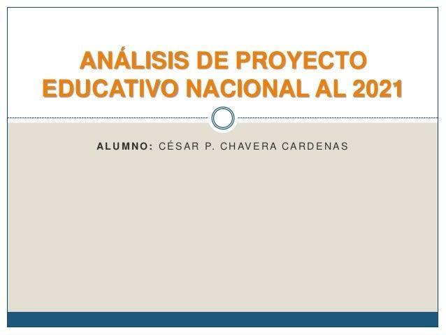 ANÁLISIS DE PROYECTO EDUCATIVO NACIONAL AL 2021 A L U M N O : C É S A R P. C H AV E R A C A R D E N A S