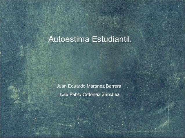 Autoestima Estudiantil. Juan Eduardo Martínez Barrera José Pablo Ordóñez Sánchez