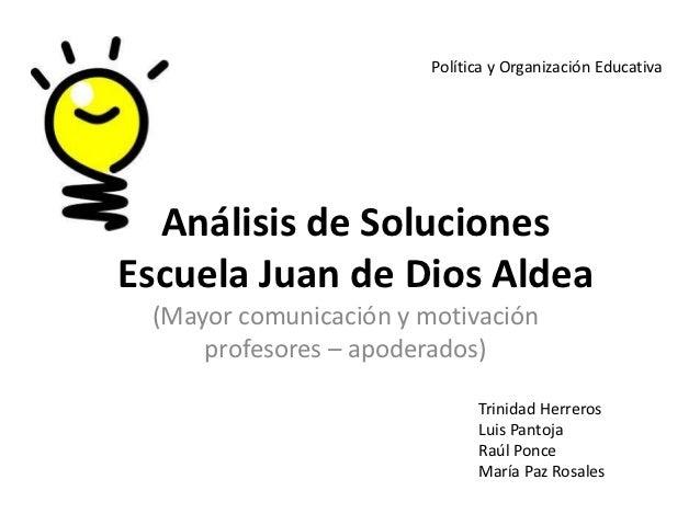 Política y Organización Educativa  Análisis de SolucionesEscuela Juan de Dios Aldea (Mayor comunicación y motivación     p...