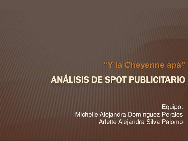 """""""Y la Cheyenne apá""""ANÁLISIS DE SPOT PUBLICITARIO                                     Equipo:     Michelle Alejandra Domíng..."""