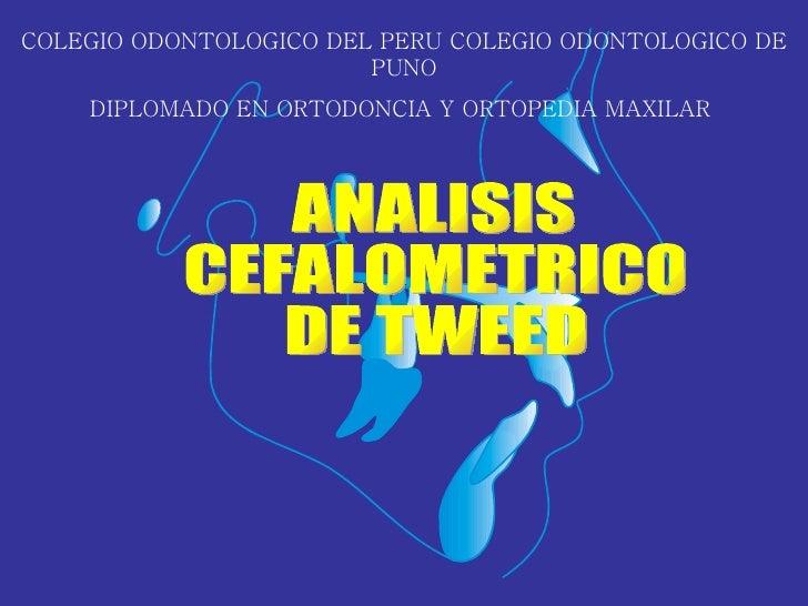 ANALISIS CEFALOMETRICO DE TWEED COLEGIO ODONTOLOGICO DEL PERU COLEGIO ODONTOLOGICO DE PUNO DIPLOMADO EN ORTODONCIA Y ORTOP...