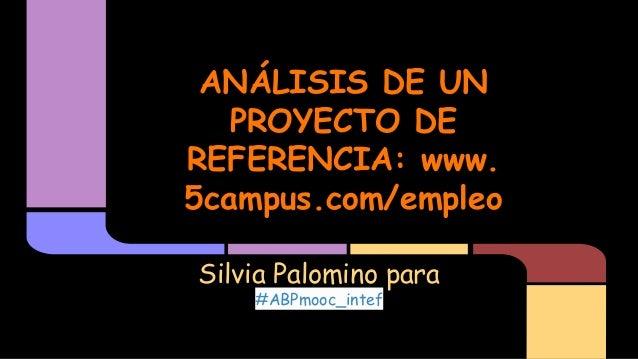 ANÁLISIS DE UN PROYECTO DE REFERENCIA: www. 5campus.com/empleo Silvia Palomino para #ABPmooc_intef