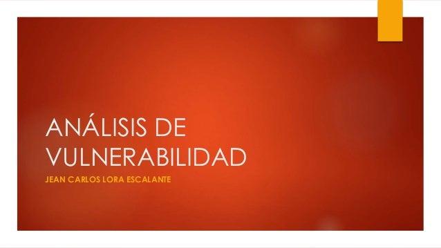 ANÁLISIS DE  VULNERABILIDAD  JEAN CARLOS LORA ESCALANTE