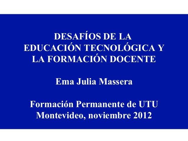 DESAFÍOS DE LAEDUCACIÓN TECNOLÓGICA Y LA FORMACIÓN DOCENTE      Ema Julia Massera Formación Permanente de UTU  Montevideo,...