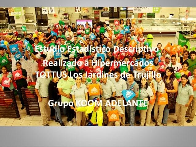 Estudio Estadístico Descriptivo Realizado a Hipermercados TOTTUS Los Jardines de Trujillo Grupo KOOM ADELANTE