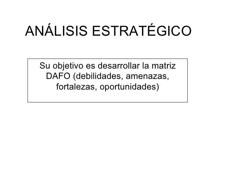 ANÁLISIS ESTRATÉGICO Su objetivo es desarrollar la matriz DAFO (debilidades, amenazas, fortalezas, oportunidades)