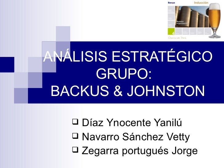 ANÁLISIS ESTRATÉGICO GRUPO:  BACKUS &  JOHNSTON <ul><li>Díaz Ynocente Yanilú </li></ul><ul><li>Navarro Sánchez Vetty  </li...