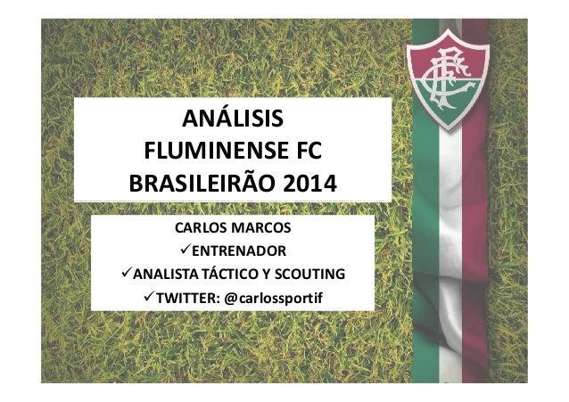 ANÁLISIS FLUMINENSE FC BRASILEIRÃO 2014 CARLOS MARCOS ENTRENADOR ANALISTA TÁCTICO Y SCOUTING TWITTER: @carlossportif