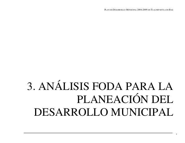 PLAN DE DESARROLLO MUNICIPAL 2006-2009 DE TLALNEPANTLA DE BAZ3. ANÁLISIS FODA PARA LA         PLANEACIÓN DEL DESARROLLO MU...