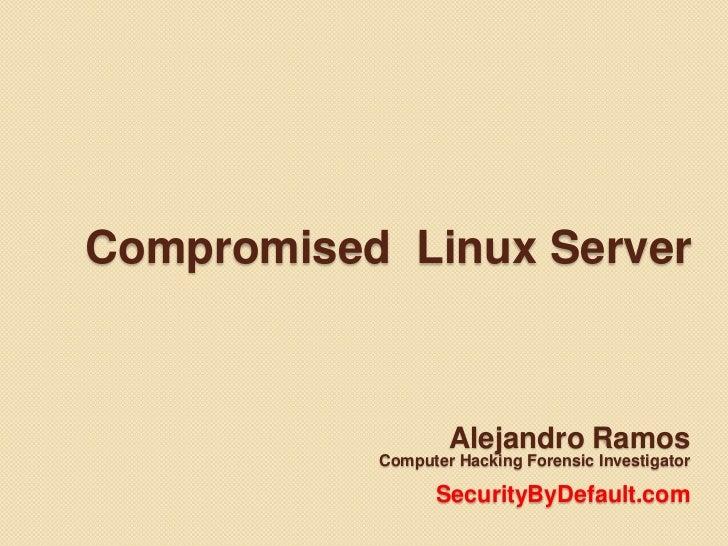 Compromised  Linux Server<br />Alejandro Ramos <br />Computer Hacking ForensicInvestigator<br />SecurityByDefault.com<br />