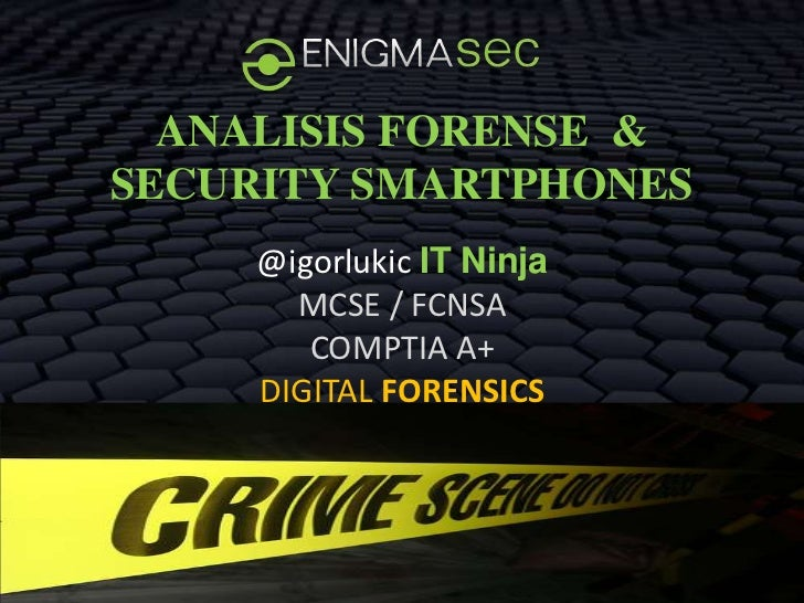 ANALISIS FORENSE &SECURITY SMARTPHONES     @igorlukic IT Ninja       MCSE / FCNSA        COMPTIA A+     DIGITAL FORENSICS ...