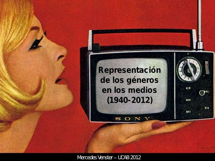 Representación         de los géneros          en los medios           (1940-2012)Mercedes Venster   UCAB 2012