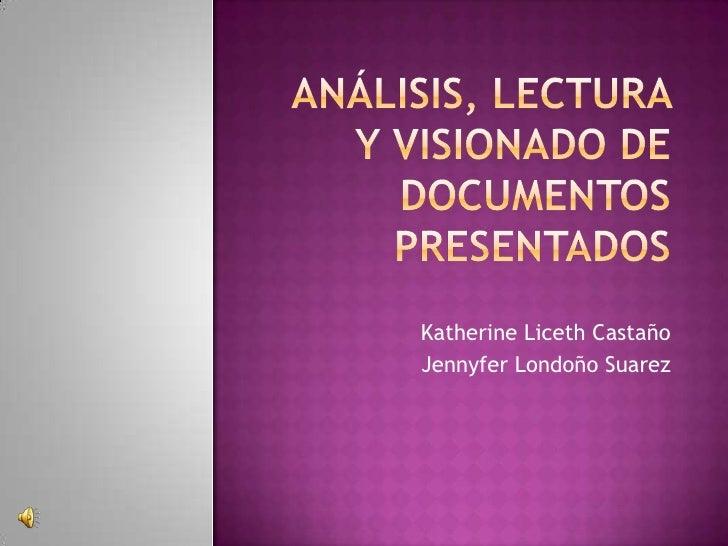 Análisis, lectura y visionado de documentos presentados<br />Katherine Liceth Castaño<br />Jennyfer Londoño Suarez<br />