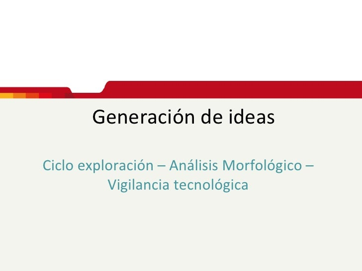 Generación de ideasCiclo exploración – Análisis Morfológico –          Vigilancia tecnológica