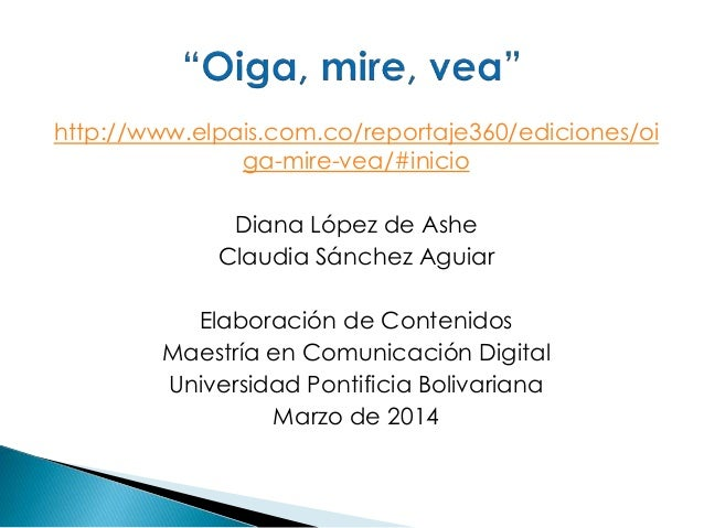 http://www.elpais.com.co/reportaje360/ediciones/oi ga-mire-vea/#inicio Diana López de Ashe Claudia Sánchez Aguiar Elaborac...