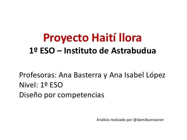 Proyecto Haití llora 1º ESO – Instituto de Astrabudua Profesoras: Ana Basterra y Ana Isabel López Nivel: 1º ESO Diseño por...