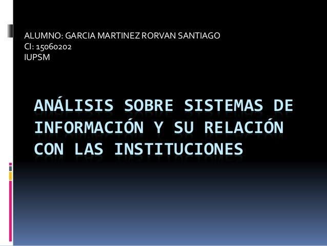 ANÁLISIS SOBRE SISTEMAS DE INFORMACIÓN Y SU RELACIÓN CON LAS INSTITUCIONES ALUMNO:GARCIA MARTINEZ RORVAN SANTIAGO CI: 1506...
