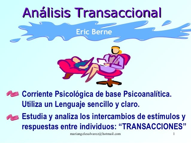 Análisis Transaccional                 Eric BerneCorriente Psicológica de base Psicoanalítica.Utiliza un Lenguaje sencillo...