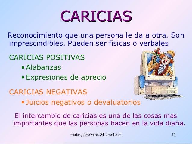 CARICIASReconocimiento que una persona le da a otra. Sonimprescindibles. Pueden ser físicas o verbalesCARICIAS POSITIVAS  ...