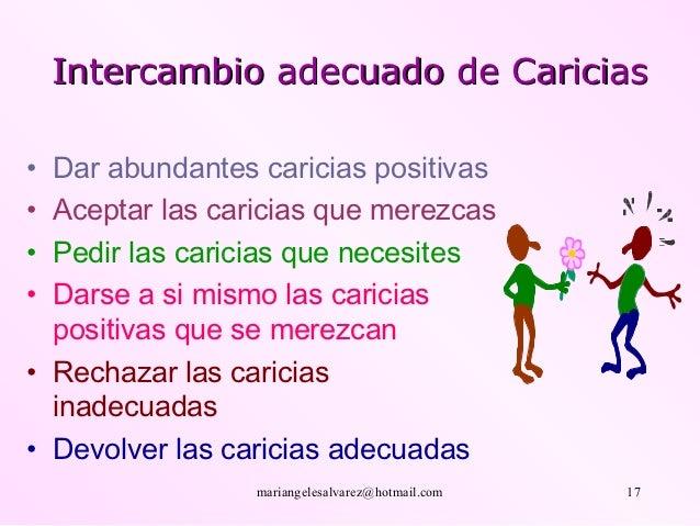 Intercambio adecuado de Caricias• Dar abundantes caricias positivas• Aceptar las caricias que merezcas• Pedir las caricias...